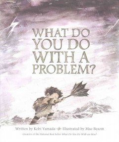 What do you do with a problem? /  written by Kobi Yamada ; illustrated by Mae Besom. - written by Kobi Yamada ; illustrated by Mae Besom.
