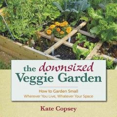 The downsized veggie garden : how to garden small wherever you live, whatever your space / Kate Copsey.