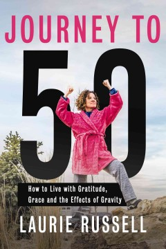 Journey to 50 : how to live with gratitude, grace and the effects of gravity / Laurie Russell.