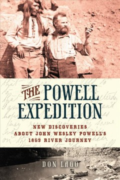 The Powell Expedition : new discoveries about John Wesley Powell's 1869 river journey / Don Lago.