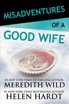 Misadventures of a good wife /  by Meredith Wild and Helen Hardt.
