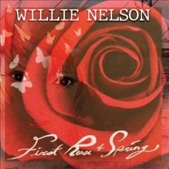First rose of spring /  Willie Nelson. - Willie Nelson.