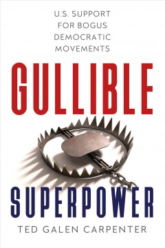 Gullible superpower : U.S. support for bogus democratic movements / Ted Galen Carpenter.
