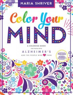 Color your mind : a coloring book for those with Alzheimer's and the people who love them / Maria Shriver ; illustrated by Brita Lynn Thompson.