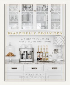 Beautifully organized : a guide to function and style in your home / Nikki Boyd, creator of athomewithnikki.com. - Nikki Boyd, creator of athomewithnikki.com.