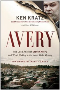 Avery : the case against Steven Avery and what Making a Murderer gets wrong / by Ken Kratz ; with Peter Wilkinson.