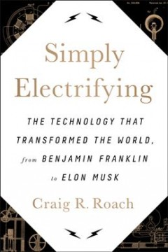 Simply electrifying : the technology that transformed the world, from Benjamin Franklin to Elon Musk / Craig R. Roach.