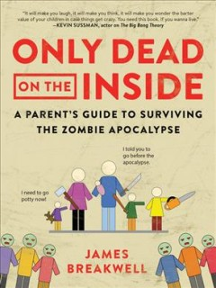 Only dead on the inside : a parent's guide to the zombie apocalypse / James Breakwel.