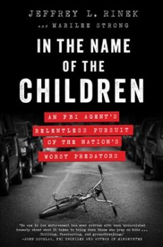 In the name of the children : an FBI agent's relentless pursuit of the nation's worst predators / Jeffrey L. Rinek and Marilee Strong.