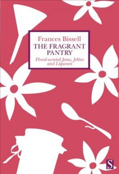 The fragrant pantry : floral scented jams, jellies and liqueurs / Frances Bissell.