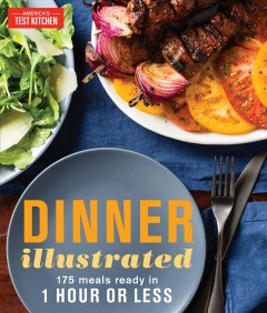 Dinner illustrated : 175 meals ready in 1 hour or less / the editors at America's Test Kitchen. - the editors at America's Test Kitchen.
