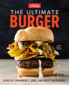 The ultimate burger : plus DIY condiments, sides, and boozy milkshakes / America's Test Kitchen. - America's Test Kitchen.