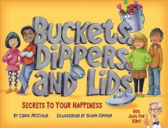 Buckets, dippers and lids: secrets to your happiness / by Carol McCloud  ; illustrated by Glenn Zimmer. - by Carol McCloud  ; illustrated by Glenn Zimmer.