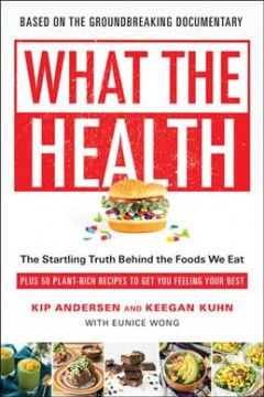 What the health : the startling truth behind the foods we eat, plus 50 plant-rich recipes to get you feeling your best / Kip Andersen and Keegan Kuhn, with Eunice Wong.
