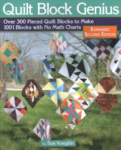 Quilt block genius : over 300 pieced quilt blocks to make 1001 blocks with no math charts / by Sue Voegtlin. - by Sue Voegtlin.