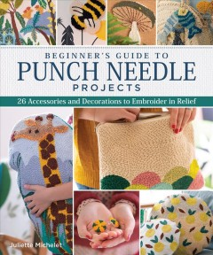 Beginner's guide to punch needle projects: 26 accessories and decorations to embroider in relief / Juliette Michelet ; photographer Jean-Baptiste Pellerin ; translator Donna Vekteris.