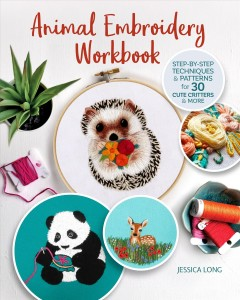 Animal embroidery workbook : step-by-step techniques & patterns for 30 cute critters & more / Jessica Long.