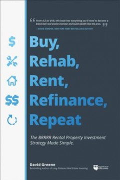 Buy, rehab, rent, refinance, repeat : the BRRRR rental property investment strategy made simple / David Greene.