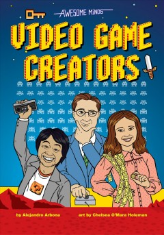 Awesome minds : video game creators / by Alejandro Arbona ; art by Chelsea O'Mara. - by Alejandro Arbona ; art by Chelsea O'Mara.