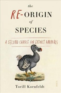 The re-origin of species : a second chance for extinct animals / Torill Kornfeldt ; translated by Fiona Graham. - Torill Kornfeldt ; translated by Fiona Graham.