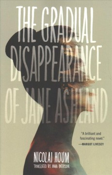 The gradual disappearance of Jane Ashland /  Nicolai Houm ; translated by Anna Paterson. - Nicolai Houm ; translated by Anna Paterson.