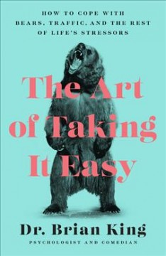 The art of taking it easy : how to cope with bears, traffic, and the rest of life's stressors / Dr. Brian King. - Dr. Brian King.