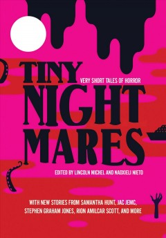 Tiny nightmares : very short tales of horror / edited by Lincoln Michel and Nadxieli Nieto.