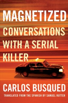 Magnetized : conversations with a serial killer / Carlos Busqued ; translated from the Spanish by Samuel Rutter.