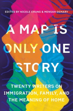 A map is only one story : twenty writers on immigration, family, and the meaning of home / edited by Nicole Chung and Mensah Demary.