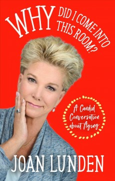 Why did I come into this room? : a candid conversation about aging / by Joan Lunden.