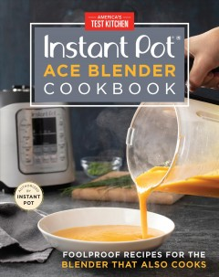 Instant pot ace blender cookbook : foolproof recipes for the blender that also cooks / America's Test Kitchen.