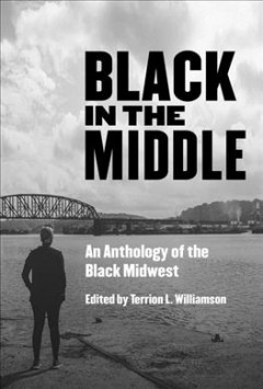 Black in the middle : an anthology of the Black Midwest / edited by Terrion L. Williamson. - edited by Terrion L. Williamson.