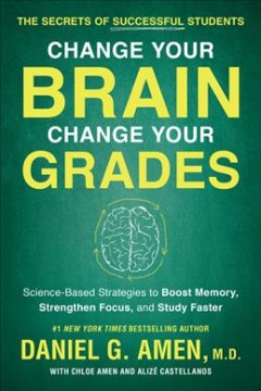 Change your brain, change your grades : the secrets of successful students : science-based strategies to boost memory, strengthen focus, and study faster / Daniel G. Amen, MD, with Chloe Amen and Alizé Castellanos.