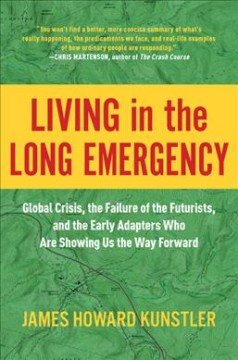 Living in the long emergency : global crisis, the failure of the futurists, and the early adapters who are showing us the way forward / James Howard Kunstler.