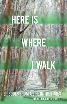 Here is where I walk : episodes from a life in the forest / Leslie Carol Roberts.