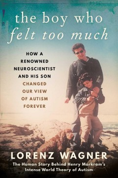 The boy who felt too much : how a renowned neuroscientist and his son changed our view of autism forever / Lorenz Wagner ; translated from the German by Leon Dische Becker. - Lorenz Wagner ; translated from the German by Leon Dische Becker.