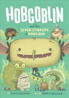 Hobgoblin and the seven stinkers of Rancidia /  by Kyle Sullivan ; illustrated by Derek Sullivan. - by Kyle Sullivan ; illustrated by Derek Sullivan.