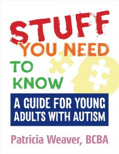 Stuff you need to know : a guide for young adults with autism / Patricia Weaver.
