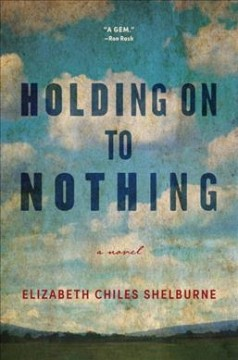 Holding on to nothing : a novel / by Elizabeth Chiles Shelburne. - by Elizabeth Chiles Shelburne.