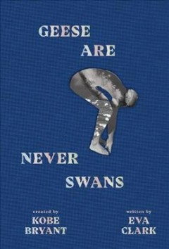 Geese are never swans /  created by Kobe Bryant ; written by Eva Clark. - created by Kobe Bryant ; written by Eva Clark.