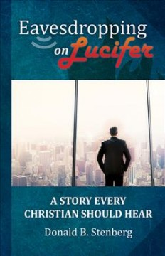 Eavesdropping on Lucifer : a story every Christian should hear / Donald B. Stenberg - Donald B. Stenberg