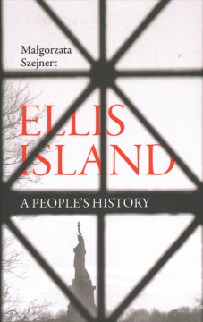 Ellis Island : a people's history / Malgorzata Szejnert ; Translated from the Polish by Sean Gasper Bye. - Malgorzata Szejnert ; Translated from the Polish by Sean Gasper Bye.