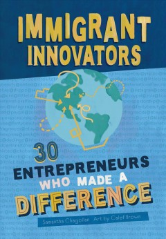 Immigrant innovators : 30 entrepreneurs who made a difference / by Samantha Chagollan ; art by Calef Brown.