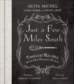 Just a few miles South : timeless recipes from our favorite places / Ouita Michel, Sara Gibbs, and Genie Graf ; illusrated by Brenna Flannery ; foreword by Silas House.