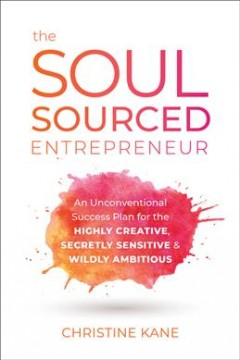 The soul sourced entrepreneur : an unconventional success plan for the highly creative, secretly sensitive, and wildly ambitious / Christine Kane. - Christine Kane.