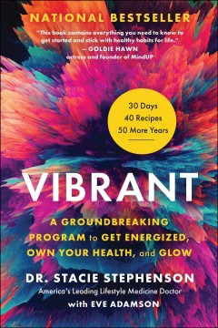 Vibrant : a groundbreaking program to get energized, own your health, and glow / Dr. Stacie Stephenson ; with Eve Adamson. - Dr. Stacie Stephenson ; with Eve Adamson.
