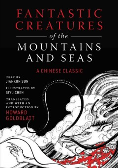 Fantastic creatures of the mountains and seas : a Chinese classic / text by Jiankun Sun ; illustrated by Siyu Chen ; translated and with an introduction by Howard Goldblatt. - text by Jiankun Sun ; illustrated by Siyu Chen ; translated and with an introduction by Howard Goldblatt.