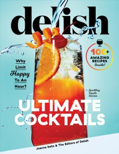 Delish ultimate cocktails : why limit happy to an hour? / Joanna Saltz & the editors of Delish.