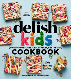 The Delish kids (super-awesome, crazy-fun, best-ever) cookbook /  Joanna Saltz & the Editors of Delish. - Joanna Saltz & the Editors of Delish.
