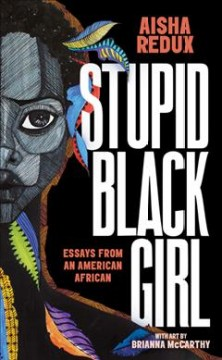 Stupid black girl : essays from an American African / by Aisha Redux ; with art by Brianna McCarthy.